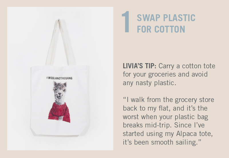 Swap Plastic for Cotton. LIVIA'S TIP: I walk from the grocery store back to my flat, and it's the worst when your plastic bag breaks mid-trip. Since I've started using my Alpaca tote, it's been smooth sailing.