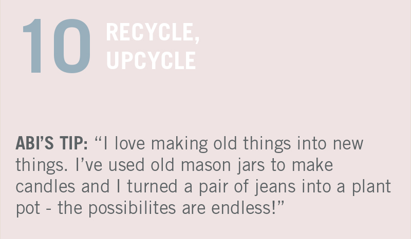 "RECYCLE. UPCYCLE. ABI'S TIP: ""I love making useful things for my home with materials lying around. Just the other day, I used old mason jars to make candles."""