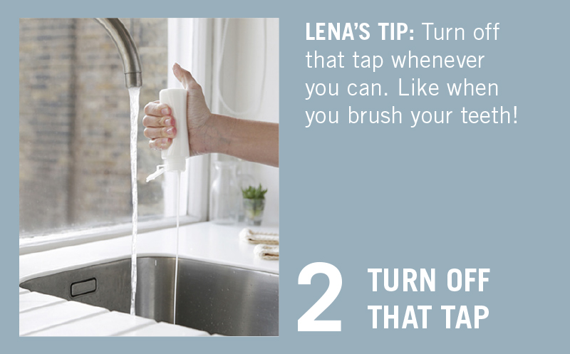 """TURN OFF THAT TAP. LENA'S TIP: """"I'm guilty of taking pretty long showers. To keep those a part of my morning routine, I've become really good at turning off my tap when I'm brushing my teeth or doing the dishes."""""""