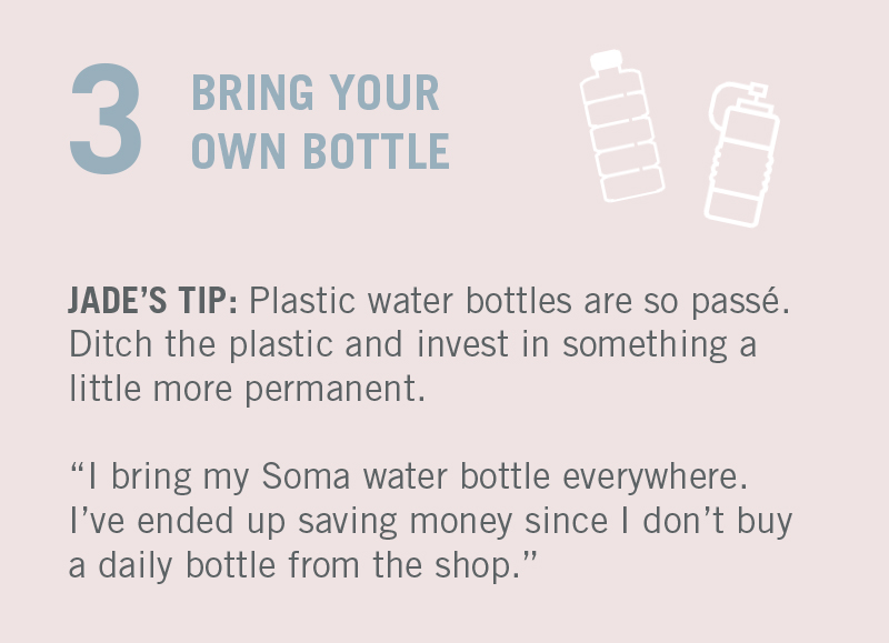"PLASTIC WATER BOTTLES ARE SO PASSÉ. JADE'S TIP: ""I bring my Soma water bottle everywhere. Plus, in the long run I think I've saved money since I don't buy a daily plastic water bottle from the shop anymore."""