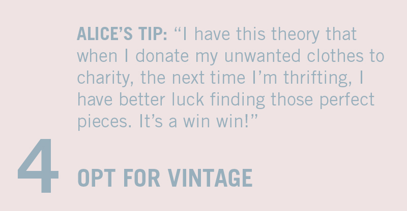 "OPT FOR VINTAGE OVER FAST FASHION. ALICE'S TIP: ""I have this theory that when I donate my unwanted clothes to charity, the next time I'm thrifting, I have better luck finding those perfect pieces. It's a win win!"""