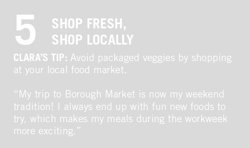"SHOP LOCAL. CLARA'S TIP: ""My trip to Borough Market is now my weekend tradition! Plus, I always end up with a fun new veggie to try, which makes my meals during the workweek a fun surprise."""