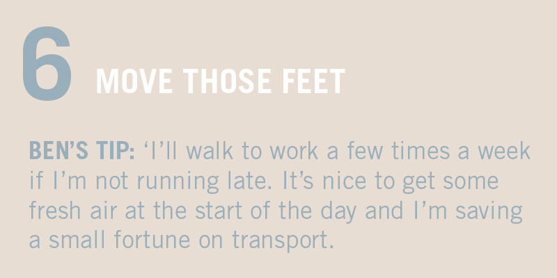 "MOVE THOSE FEET. BEN'S TIP: ""I try to walk to work a few times a week if I'm not running late. It's nice to get some fresh air before the start of the work day - plus, I'm saving tons on transport."""