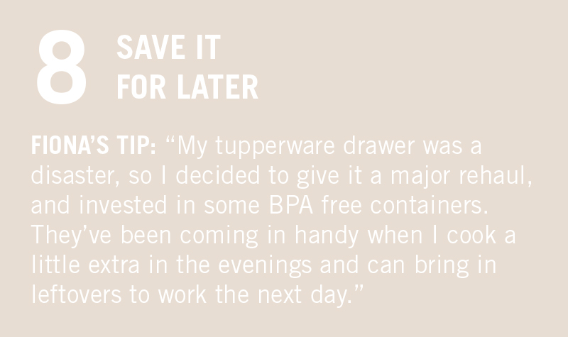 """SAVE IT FOR LATER. FIONA'S TIP: """"Invest in Tupperware! If you overcook it's no biggie, you can just store it in the freezer and heat it up when you're feeling a bit lazy. Saving food, energy and time! I like the glass ones, they're easier to clean and safer than plastic."""""""